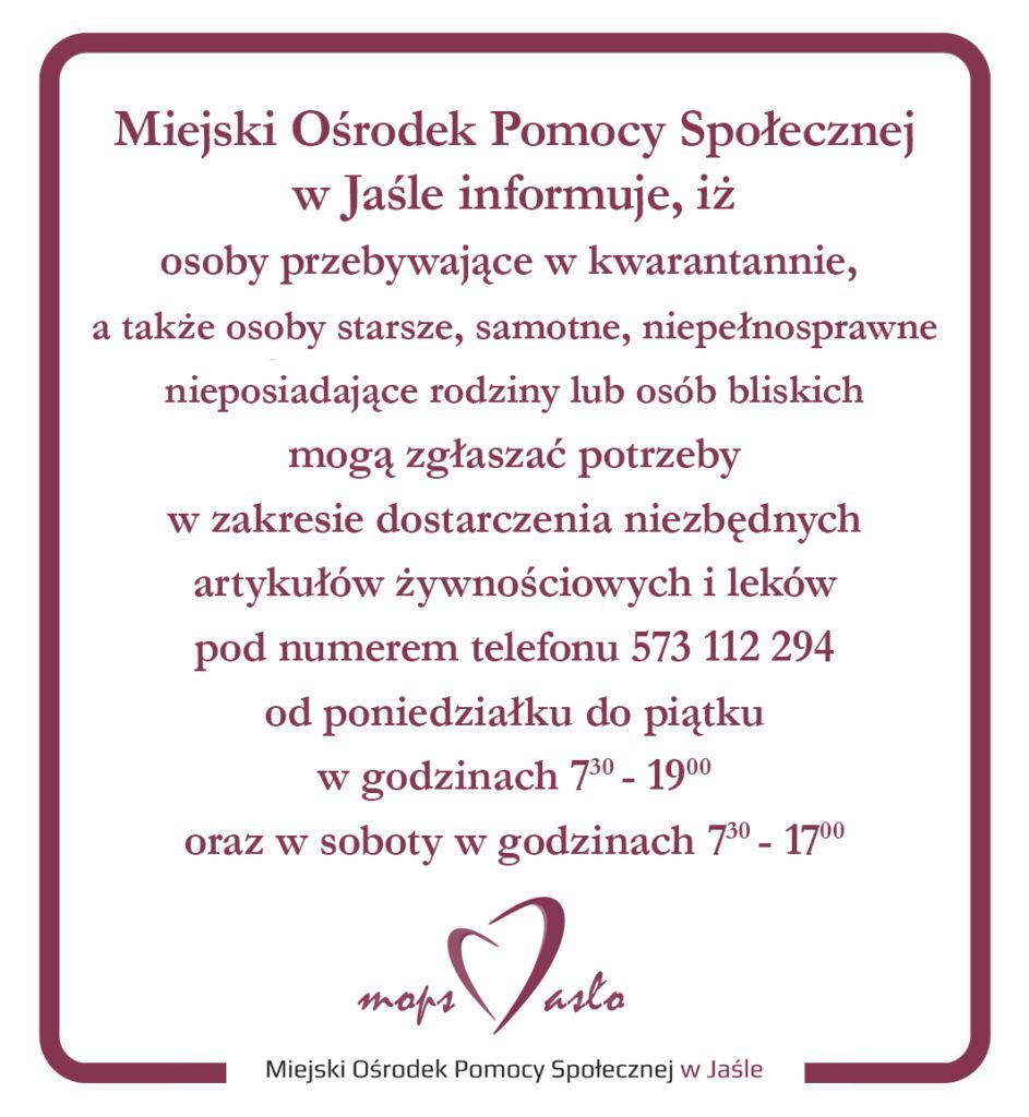Miejski Ośrodek Pomocy Społecznej w Jaśle informuje, iż osoby przebywające w kwarantannie, a także osoby starsze, samotne, niepełnosprawne nieposiadające rodziny lub osób bliskich mogą zgłaszać potrzeby w zakresie dostarczenia niezbędnych artykułów żywnościowych i leków pod numerem telefonu 573 112 294 od poniedziałku do piątku w godzinach 730 - 1900 oraz w soboty w godzinach 7:30 - 17:00